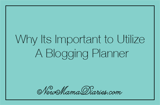 Blogging 101: Why Its Important to Utilize A Blogging Planner | NewMamaDiaries.com