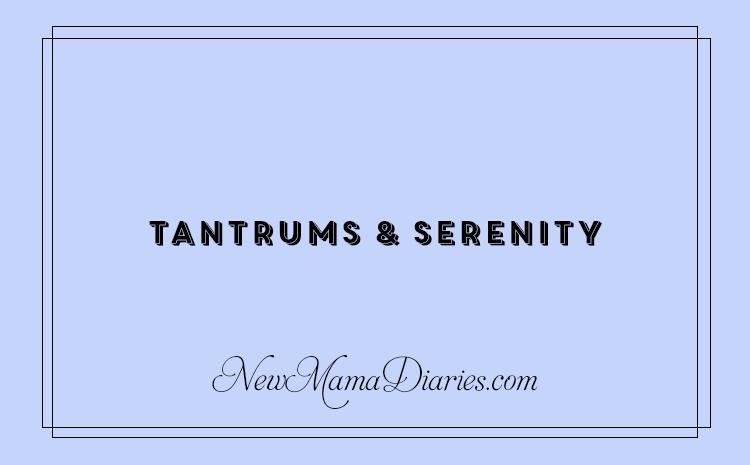 Tantrums & Serentity | NewMamaDiaries.com