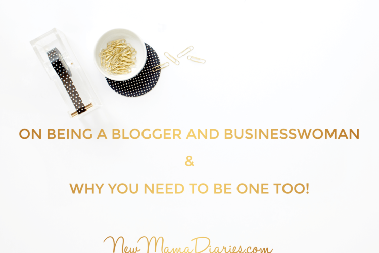 On Being a Blogger & Businesswoman & Why You Need to Be One Too! | NewMamaDiaries.com