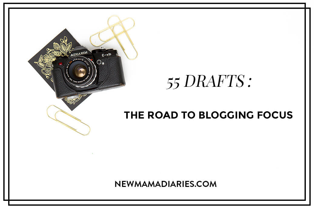 55 Drafts: The Road to Blogging Focus   NewMamaDiaries.com