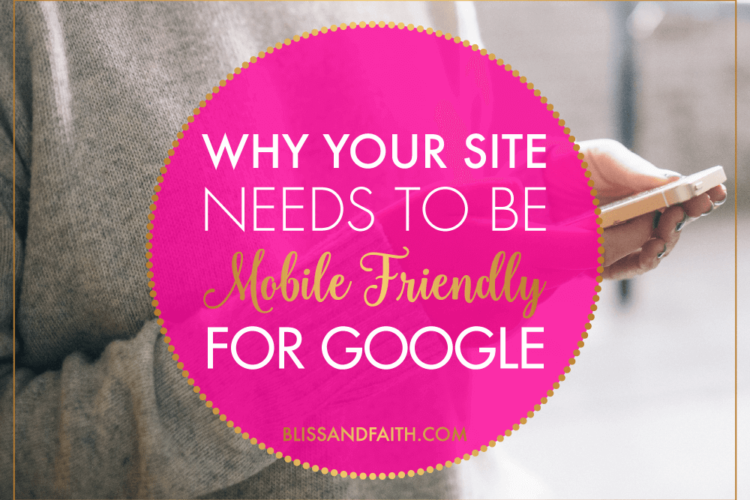 Why Your Site Needs to Be Mobile Friendly for Google | BlissandFaith.com