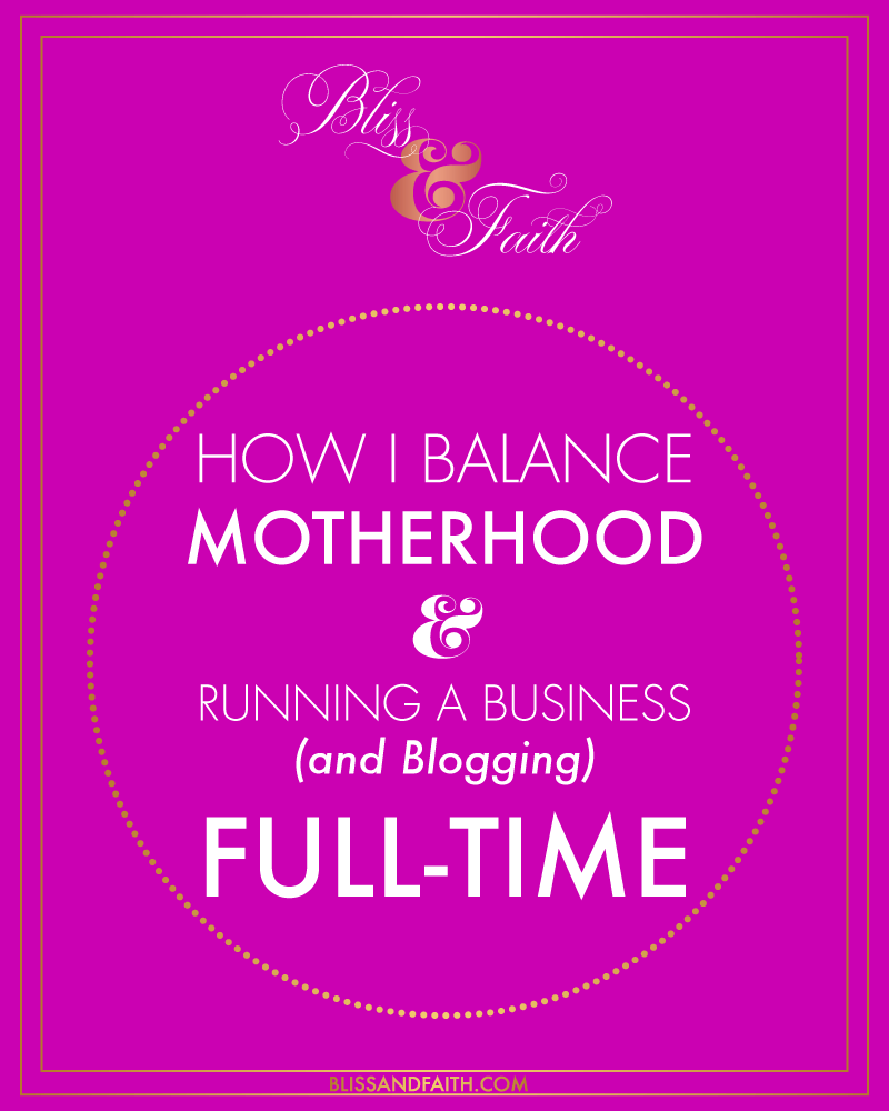 How I Balance Motherhood & Running a Business (and Blogging) Full-Time | BlissandFaith.com