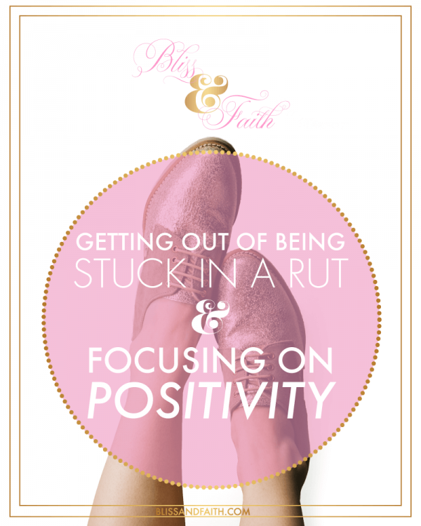 Getting Out of Being Stuck In A Rut & Focusing On Positivity | BlissandFaith.com