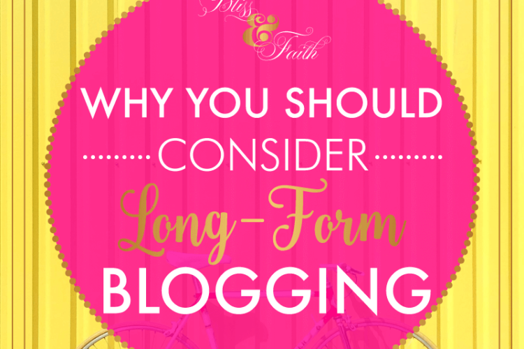 Why You Should Consider Long Form Blogging | BlissandFaith.com