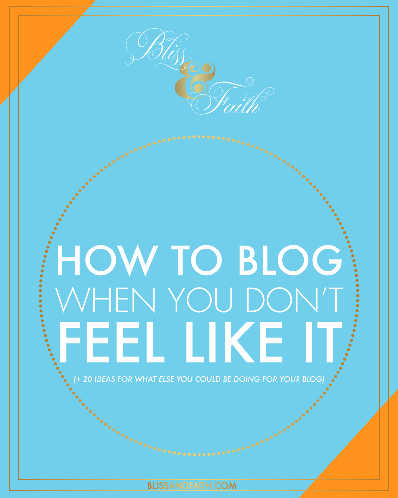 How to Blog When You Don't Feel Like It (+ 20 Ideas for What Else You Could Be Doing for Your Blog) | BlissandFaith.com