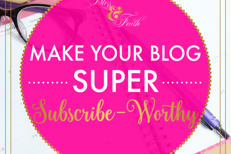 Make Your Blog Super Subscribe-Worthy | BlissandFaith.com