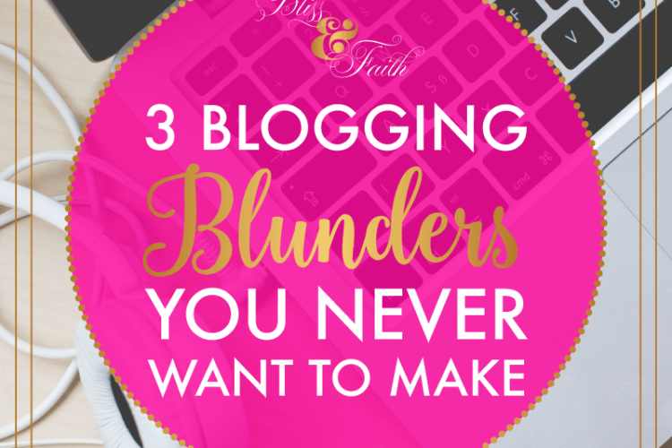 3 Blogging Blunders You Never Want to Make | BlissandFaith.com