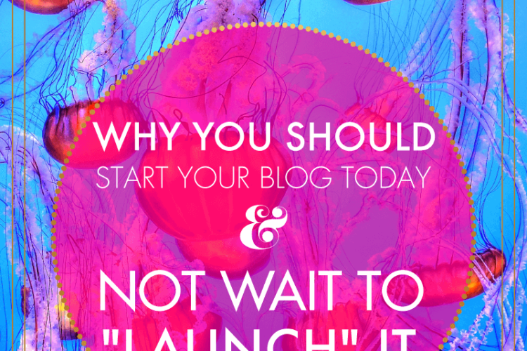 "Why You Should Start Your Blog Today & Not Wait to ""Launch"" It 