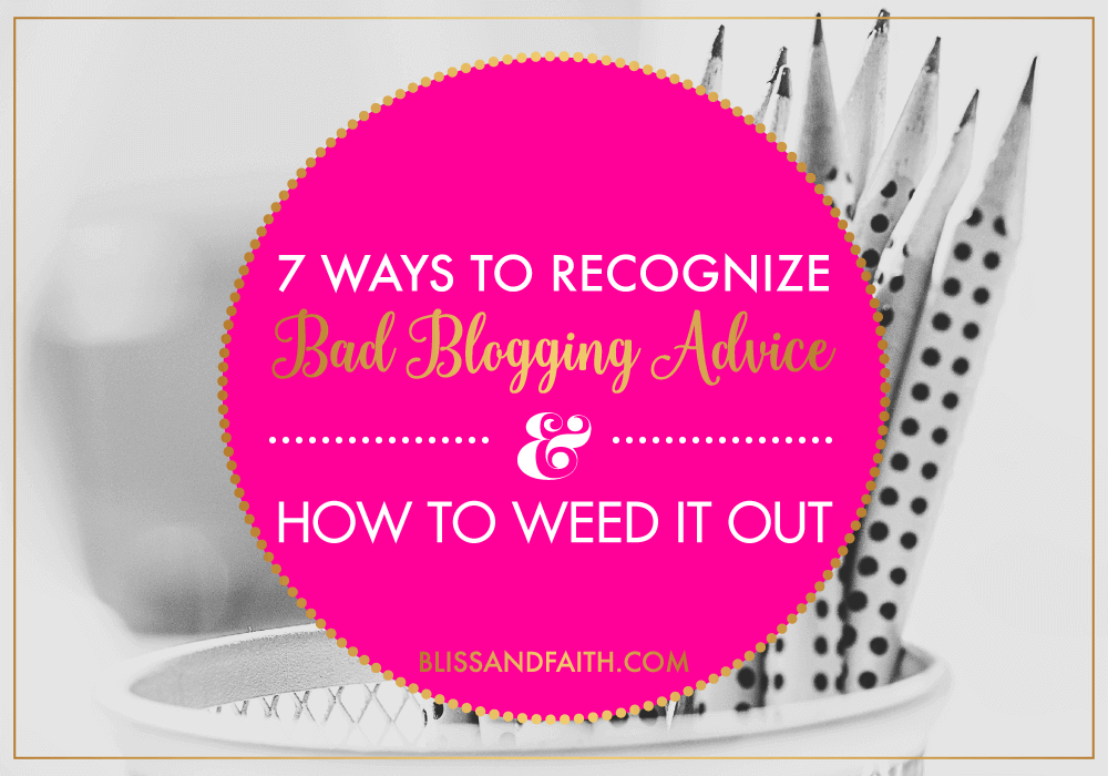 7 Ways to Recognize Bad Blogging Advice & How to Weed It Out | BlissandFaith.com
