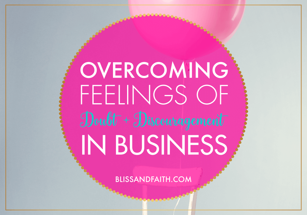 Overcoming Feelings of Doubt & Discouragement in Business | BlissandFaith.com
