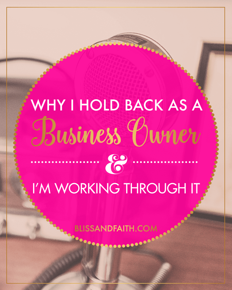Why I Hold Back As a Business Owner & How I'm Working Through It | BlissandFaith.com