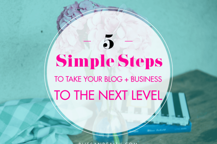 5 Simple Steps to Take Your Blog + Business to the Next Level | BlissandFaith.com