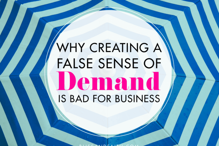 Why Creating a False Sense of Demand is Bad for Business | BlissandFaith.com