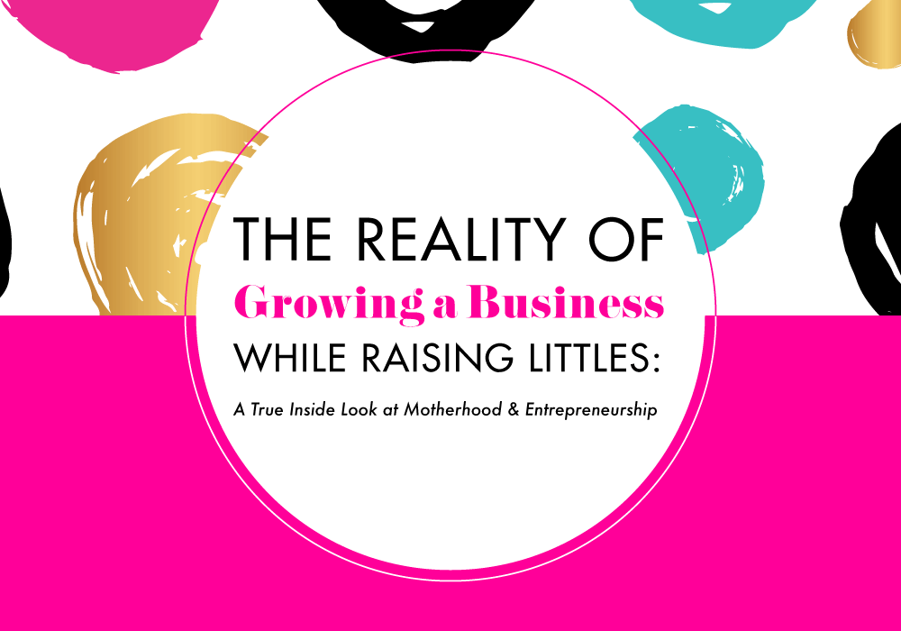 The Reality of Growing a Business While Raising Littles: A True Inside Look at Motherhood & Entrepreneurship
