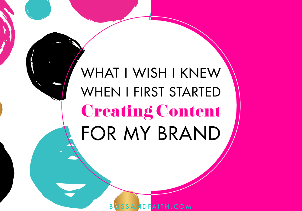 What I Wish I Knew When I First Started Creating Content for My Brand | BlissandFaith.com